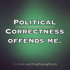 """I would like to personally """"unthank"""" the person that started this political correctness frenzy and created a nation of whiny babies waiting to be offended by something. You're offended by my life? Well that offends me. Truth Hurts, It Hurts, First Amendment Freedoms, Dont Tread On Me, Conservative Politics, Freedom Of Speech, Political Views, Along The Way, We The People"""