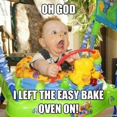 Funny Baby Quote | Oh God. I left the Easy Bake Oven on! | From Funny Technology - Google+ via Peter Angerani