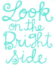 Look on the bright side.  Stay Positive.