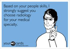 Based on your people skills, I strongly suggest you choose radiology for your medical specialty.