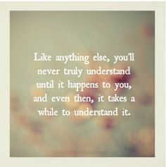 Like anything else, you'll never truly undertand until it happens to you, and even then, it takes a while to understand it.