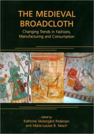 The Medieval Broadcloth: Changing Trends in Fashions, Manufacturing and Consumption by Marie-Louise Nosch Download