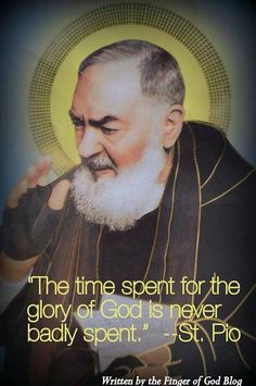 """The time spent for the glory of God is never badly spent."" - St. Padre Pio"