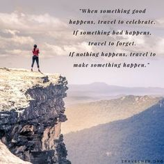 """""""When something good happens, travel to celebrate. If something bad happens, travel to forget. If nothing happens, travel to make something happen."""" #travel #quotes #inspiration #travelher Check out our travel blog and website for all females who love to travel - www.travelher.org/ Let's celebrate and encourage travel addiction together! :)"""