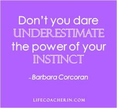 "Quotes That Inspire - ""Dont you dare underestimate the power of your instinct"" Barbara Corcoran"