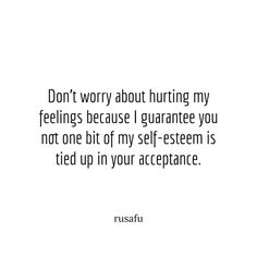 Don't worry about hurting my feelings because I guarantee you not one bit of my self-esteem is tied up in your acceptance. Selfish People Quotes, Rude Quotes, Words Hurt Quotes, Badass Quotes, Sarcastic Quotes, Fact Quotes, Mood Quotes, Funny Quotes, Quotes About Everything