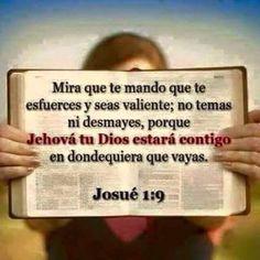 Mira que te mando que te esfuerces y seas valiente; no temas ni desmayes, porque Jehová tu Dios estará contigo en dondequiera que vayas...  Josué 1:9