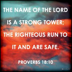 """""""The name of the LORD is a strong tower; the righteous run to it and are safe."""" Proverbs 18:10"""