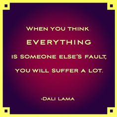 riceandbeanz:    When you think everything is someone else's fault, you will suffer a lot, Dali Lama