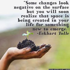 """""""Some changes look negative on the surface but you will soon realize that space is being created in your life for something new to emerge."""" - @eckharttolle"""