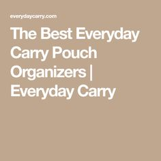 The Best Everyday Carry Pouch Organizers | Everyday Carry