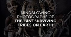Mindblowing Photographs Of The Last Surviving Tribes On Earth