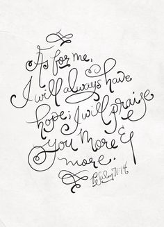 As for me, I will always have hope and I will praise You more and more. Psalm 71:14