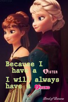 Frozen When you have a sister STOP worrying about other friends because SHE will always be there.
