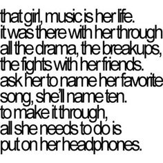 that girl, music is her life. It was there with her through all the drama, the breakups, the fights with her friends. Ask her to name her favorite song, she'll name ten. To make it through, all she needs to do is put on her headphones. I don't know who wrote this, but this describes me exactly.