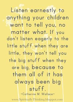 Listen earnestly to everything your children want to tell you...