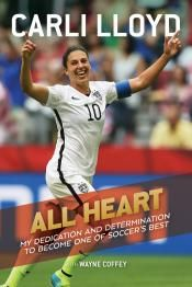 Junior Library Guild : All Heart: My Dedication and Determination to Become One of Soccer's Best by Carli Lloyd