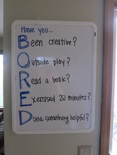 A great reminder of what to do when you're BORED. Have you... Been creative? Outside play? Read a book? Exercised 20 minutes? Done something helpful?