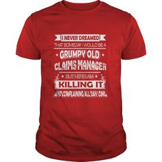 I Never Dreamed That Someday I Would Be A Grumpy Old Claims Manager But Here I'm Killing It T Shirt, Hoodie Claims Manager