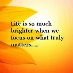 LIFE is so much brighter when we focus on what truly matters...