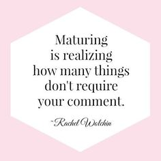 Maturing is realizing how many things don't require your comment.