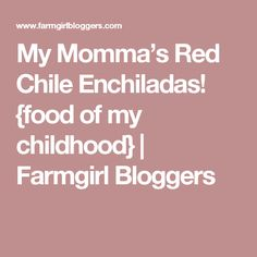 My Momma's Red Chile Enchiladas! {food of my childhood} | Farmgirl Bloggers