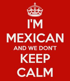 I'm mexican we don't keep calm - Lol