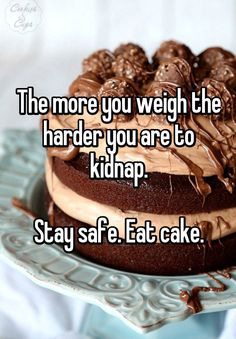 The more you weigh the harder you are to kidnap. Stay safe. Eat cake.