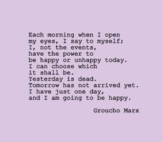 """Each morning when I open my eyes I say to myself: I, not events, have the power to make me happy or unhappy today. I can choose which it shall be. Yesterday is dead, tomorrow hasn't arrived yet. I have just one day, today, and I'm going to be happy in it."" - Groucho Marx"