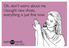 Oh, don't worry about me. I bought new shoes, everything is just fine now.
