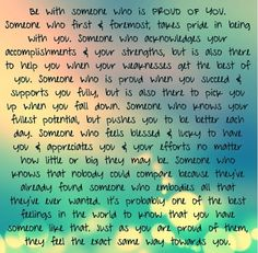 Be with someone who is PROUD OF YOU! :)