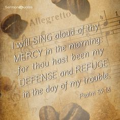 I will sing aloud of thy mercy in the morning: for thou hast been my defense and refuge in the day of my trouble. Psalm 59:16