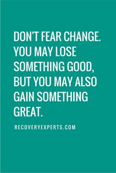 Inspirational Quote: Don't fear change, you may lose something good, but you may also gain something great. https://recoveryexperts.com