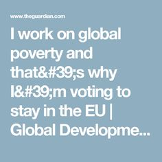 I work on global poverty and that& why I& voting to stay in the EU The Guardian, Believe, Goals, Self