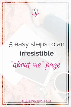 """5 Easy Steps To An Irresistible """"About Me"""" Page."""