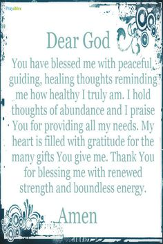 Dear God, You have blessed me with peaceful guiding, healing thoughts reminding me how healthy I truly am. I hold thoughts of abundance and I praise you for providing all my needs. My heart is filled with gratitude for the many gifts you give me. Thank you for blessing me with renewed strength and boundless energy.
