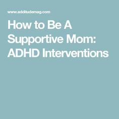 How to Be A Supportive Mom: ADHD Interventions