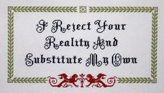 Fab cross stitch depicting Mythbusters motto: I reject your reality and substitute my own.