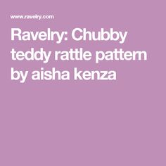 Ravelry: Chubby teddy rattle pattern by aisha kenza