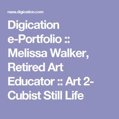 Digication e-Portfolio :: Melissa Walker, Retired Art Educator :: Art 2- Cubist Still Life