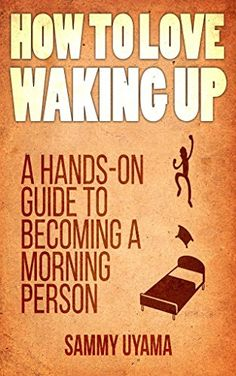 How To Love Waking Up: A Hands-On Guide To Becoming A #Morning #Person by Sammy Uyama  #99cents until June 16th