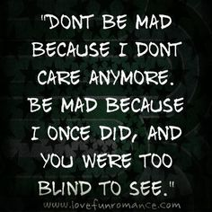 """""""Dont be mad because I dont care anymore. Be mad because I once did, and you were too blind to see."""""""