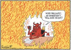 Of the Mike Wallace editorial cartoons I've seen, this is my favorite. Grilling the devil, Wallace would've loved it. RIP to a great American journalist. He was a TV guy with print instincts.