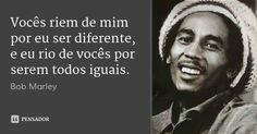 Vocês riem de mim por eu ser diferente, e eu rio de vocês por serem todos iguais.... Frase de Bob Marley.