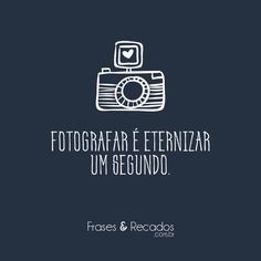 Fotografar é eternizar um segundo.