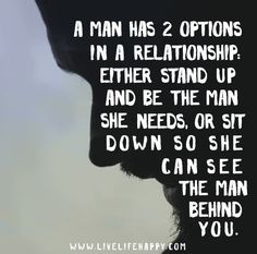 A man has two options in a relationship: either STAND UP and be the man she needs or SIT DOWN, so she can see the man behind you.