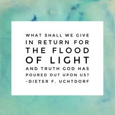 What shall we give in return for the flood of light and truth God has poured out upon us? #ldsconf #uchtdorf