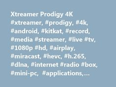 Xtreamer Prodigy 4K #xtreamer, #prodigy, #4k, #android, #kitkat, #record, #media #streamer, #live #tv, #1080p #hd, #airplay, #miracast, #hevc, #h.265, #dlna, #internet #radio #box, #mini-pc, #applications, #movies, #vod, #cloud, #music, #pictures http://nigeria.remmont.com/xtreamer-prodigy-4k-xtreamer-prodigy-4k-android-kitkat-record-media-streamer-live-tv-1080p-hd-airplay-miracast-hevc-h-265-dlna-internet-radio-box-mini-pc-applicat/  # Device UI or a TV program viewed as a smaller window…