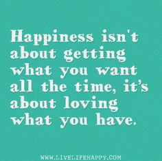 Happiness isn't about getting what you want all the time, it's about loving what you have. by deeplifequotes, via Flickr