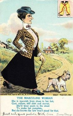 """""""The Masculine Woman. She is mannish from shoes to her hat, coat, collars, still shirt and cravat. She'd wear pants in the street to make her complete. But she knows the law won't stand for that.""""  As the women's suffrage movement gained momentum in the early 20th century, the picture postcard industry was utilised to denigrate women fighting for the vote. [Click on this image to find a short video exploring the meaning and point of feminism]  h/t Sociological Images: Seeing Is Believing"""